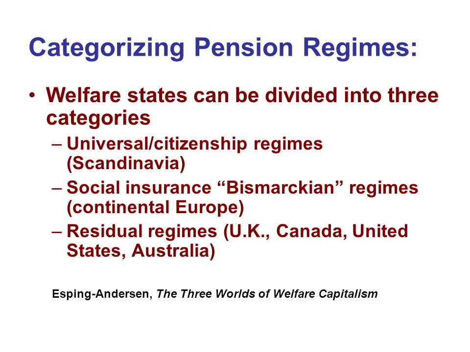 Categorizing Pension Regimes: Welfare states can be divided into three categories –Universal/citizenship regimes (Scandinavia) –Social insurance Bisma