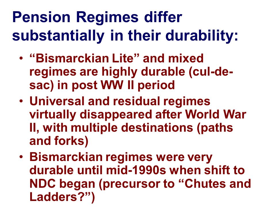 Pension Regimes differ substantially in their durability: Bismarckian Lite and mixed regimes are highly durable (cul-de- sac) in post WW II period Uni