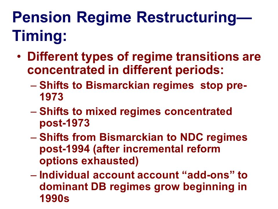 Pension Regime Restructuring Timing: Different types of regime transitions are concentrated in different periods: –Shifts to Bismarckian regimes stop