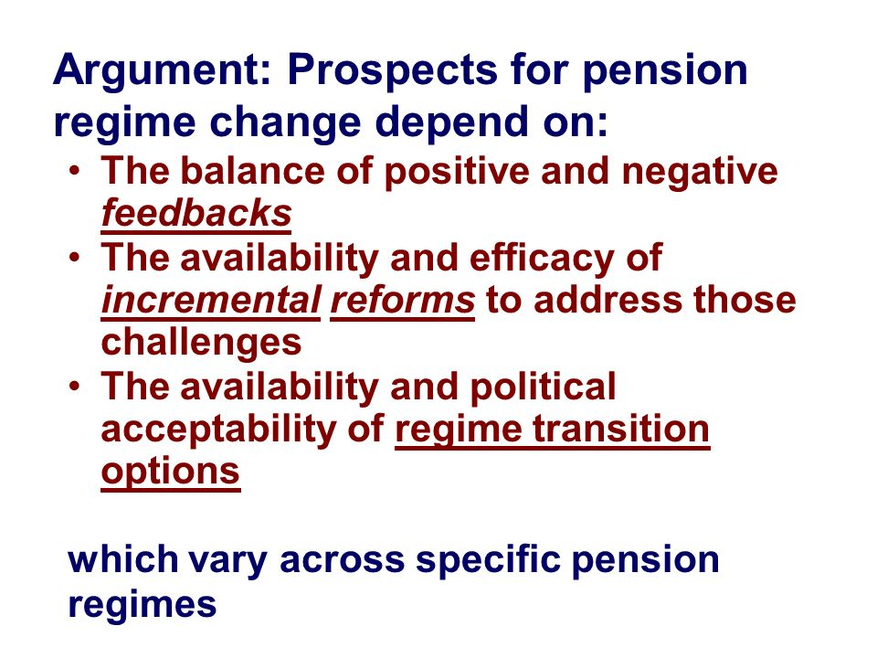 Argument: Prospects for pension regime change depend on: The balance of positive and negative feedbacks The availability and efficacy of incremental r