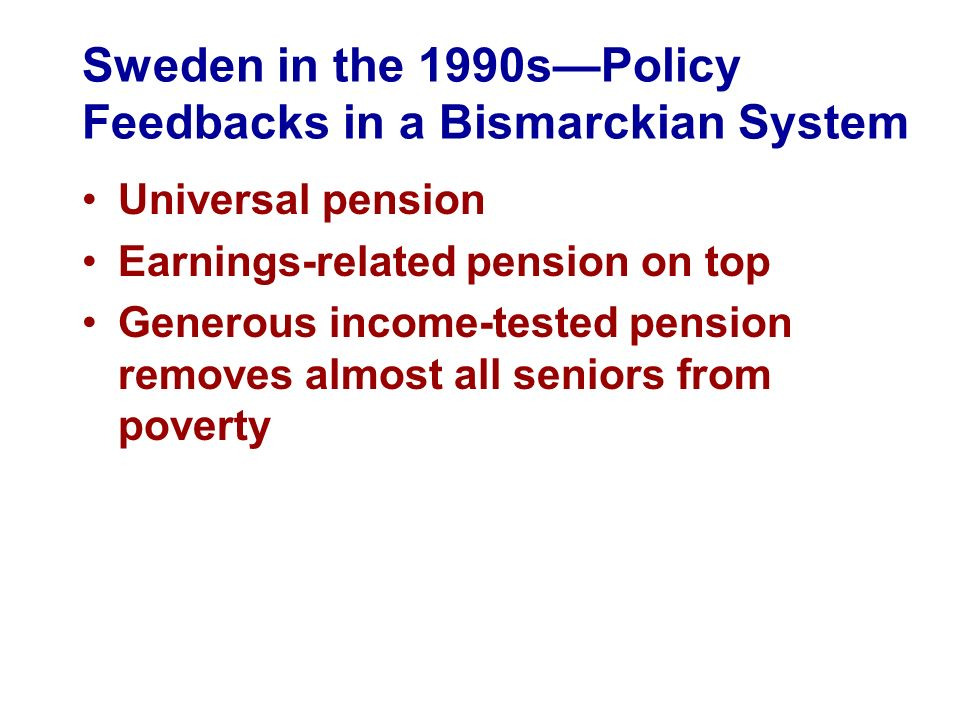 Sweden in the 1990sPolicy Feedbacks in a Bismarckian System Universal pension Earnings-related pension on top Generous income-tested pension removes a
