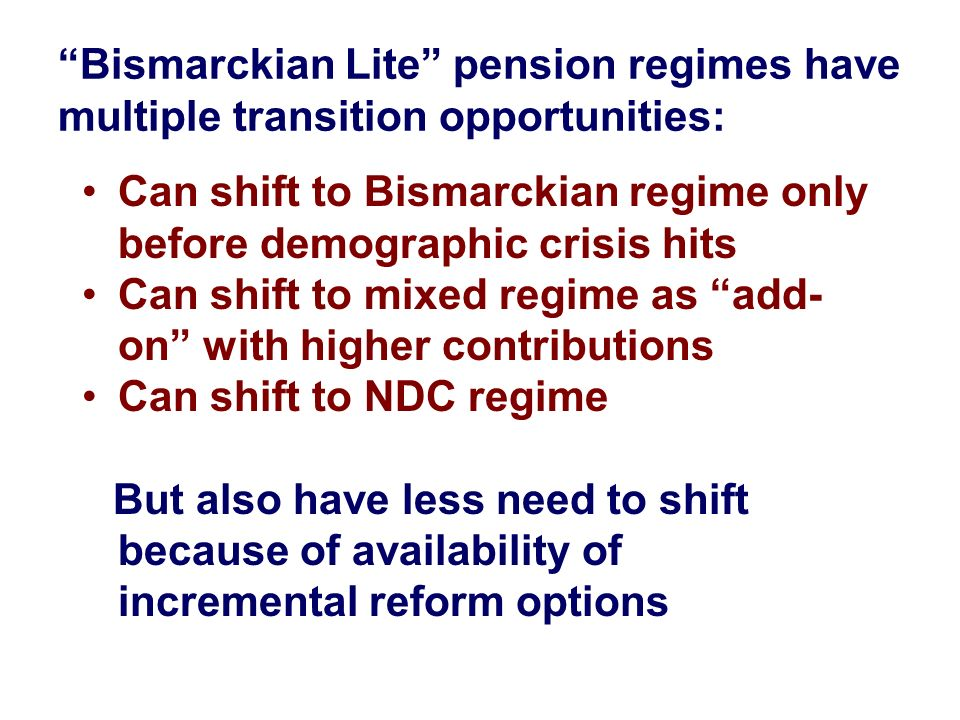 Bismarckian Lite pension regimes have multiple transition opportunities: Can shift to Bismarckian regime only before demographic crisis hits Can shift
