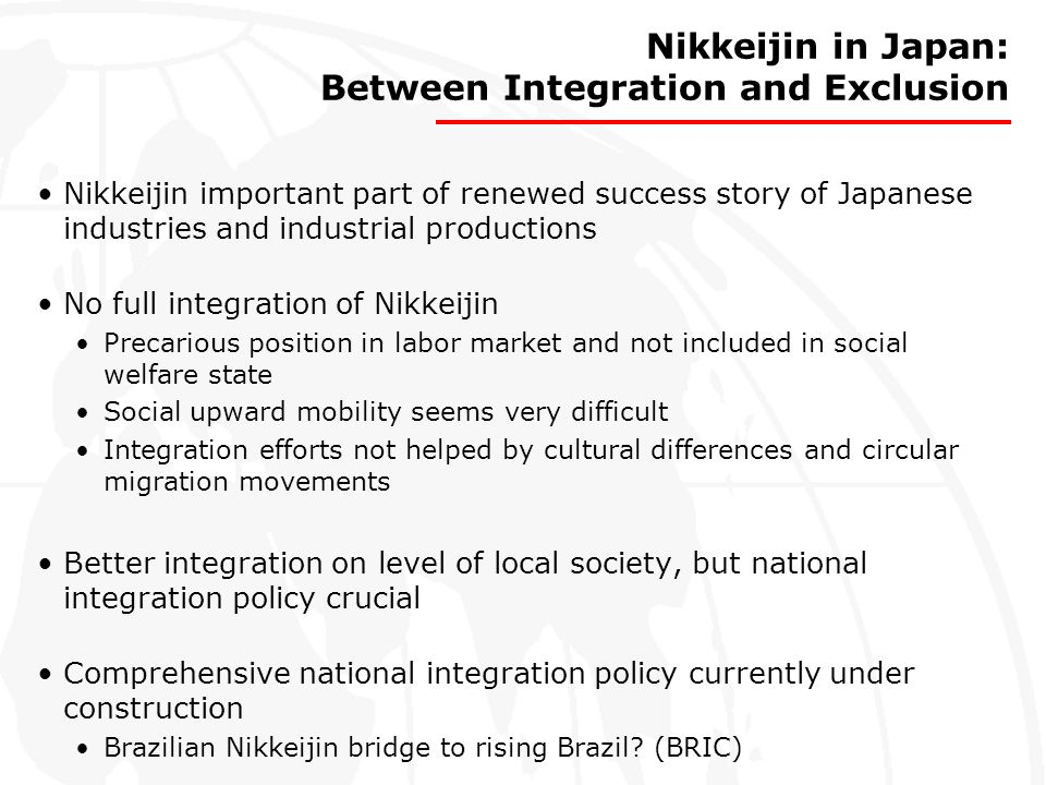 Nikkeijin in Japan: Between Integration and Exclusion Nikkeijin important part of renewed success story of Japanese industries and industrial producti