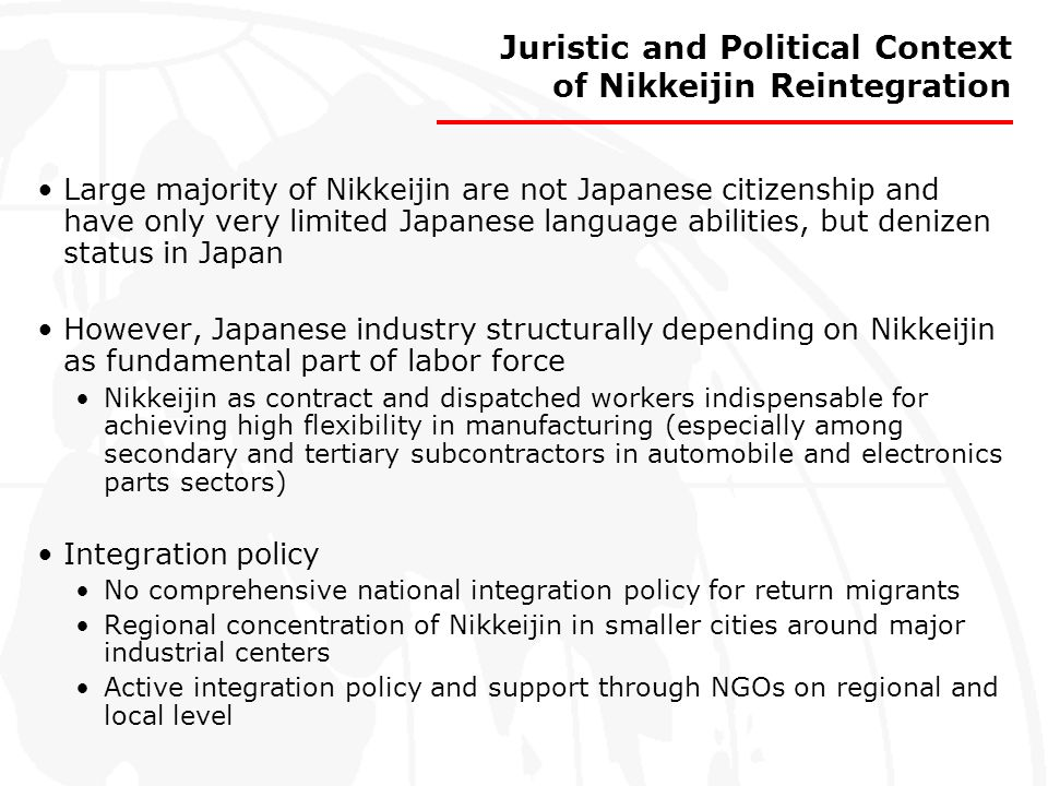 Juristic and Political Context of Nikkeijin Reintegration Large majority of Nikkeijin are not Japanese citizenship and have only very limited Japanese