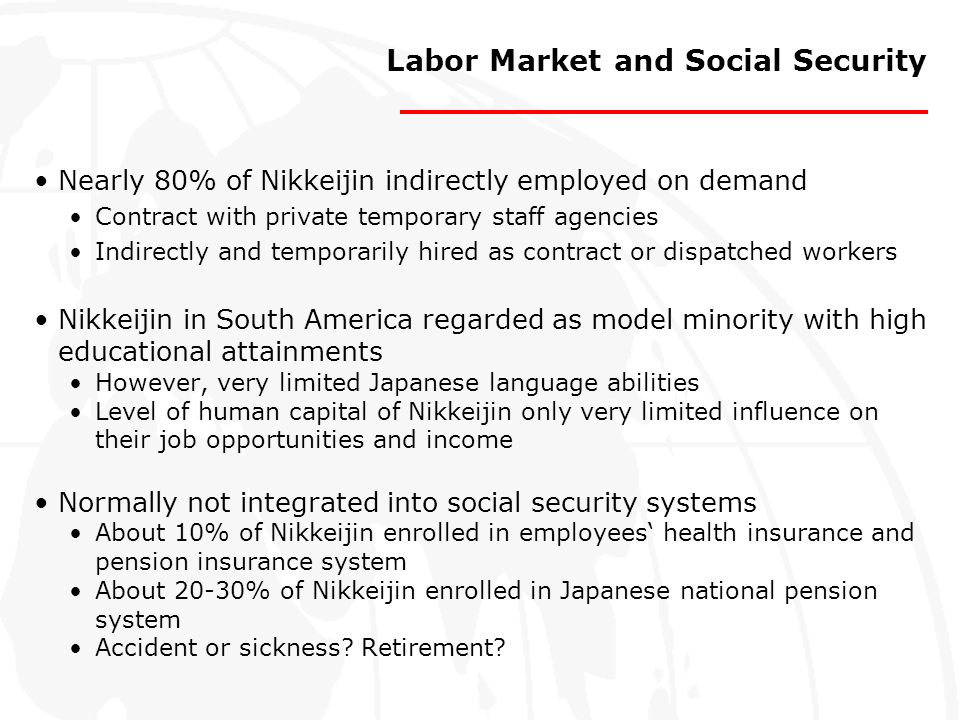 Labor Market and Social Security Nearly 80% of Nikkeijin indirectly employed on demand Contract with private temporary staff agencies Indirectly and t
