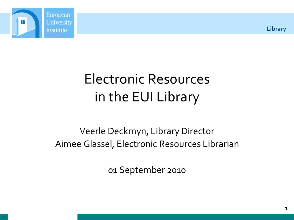 Library 1 Electronic Resources in the EUI Library Veerle Deckmyn, Library Director Aimee Glassel, Electronic Resources Librarian 01 September 2010 *