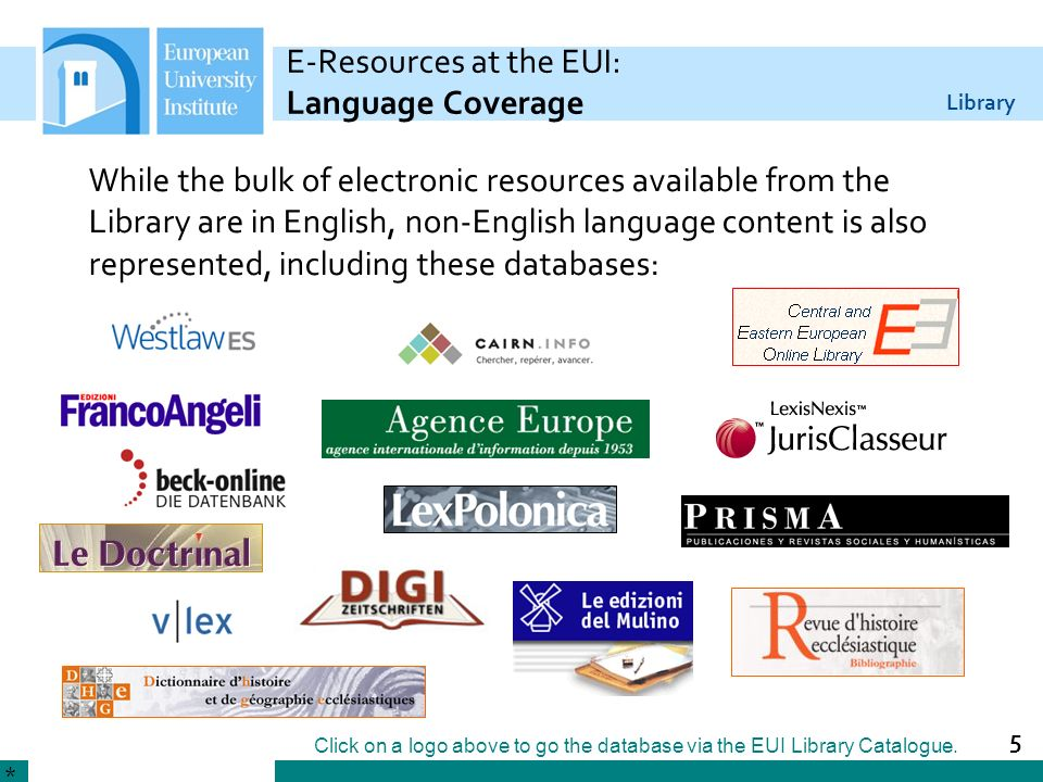 Library 5 E-Resources at the EUI: Language Coverage While the bulk of electronic resources available from the Library are in English, non-English language content is also represented, including these databases: * Click on a logo above to go the database via the EUI Library Catalogue.