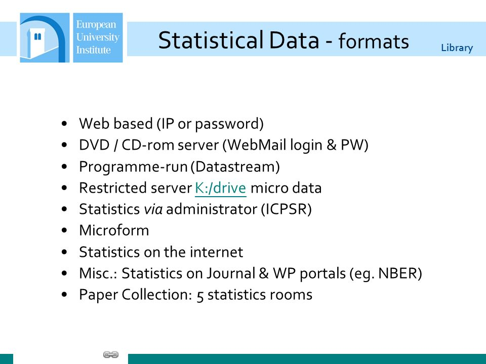 Library Statistical Data - formats Web based (IP or password) DVD / CD-rom server (WebMail login & PW) Programme-run (Datastream) Restricted server K:/drive micro dataK:/drive Statistics via administrator (ICPSR) Microform Statistics on the internet Misc.: Statistics on Journal & WP portals (eg.