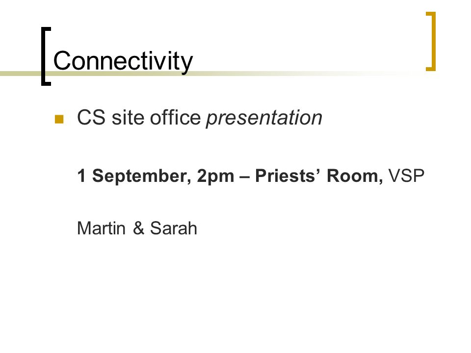 Connectivity CS site office presentation 1 September, 2pm – Priests Room, VSP Martin & Sarah