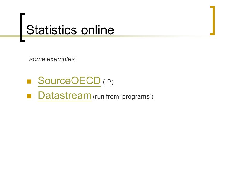 Statistics online some examples: SourceOECD (IP) SourceOECD Datastream (run from programs) Datastream