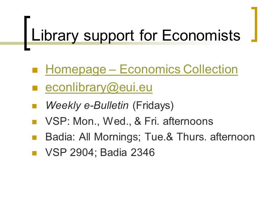 L ibrary support for Economists Homepage – Economics Collection econlibrary@eui.eu Weekly e-Bulletin (Fridays) VSP: Mon., Wed., & Fri.