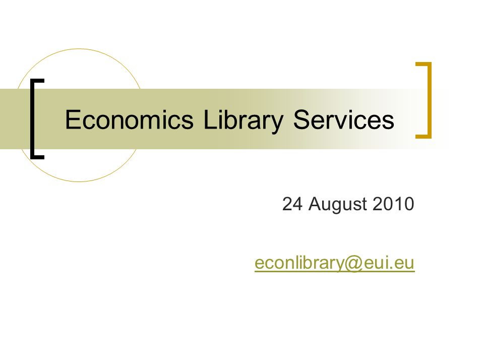 Economics Library Services 24 August 2010 econlibrary@eui.eu