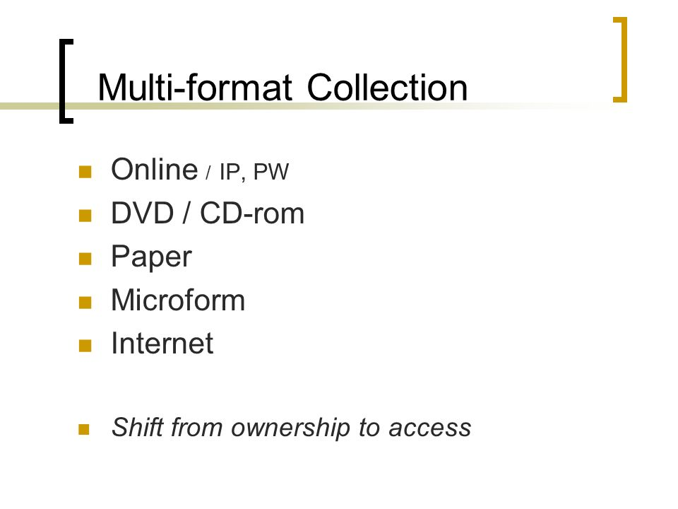 Multi-format Collection Online / IP, PW DVD / CD-rom Paper Microform Internet Shift from ownership to access