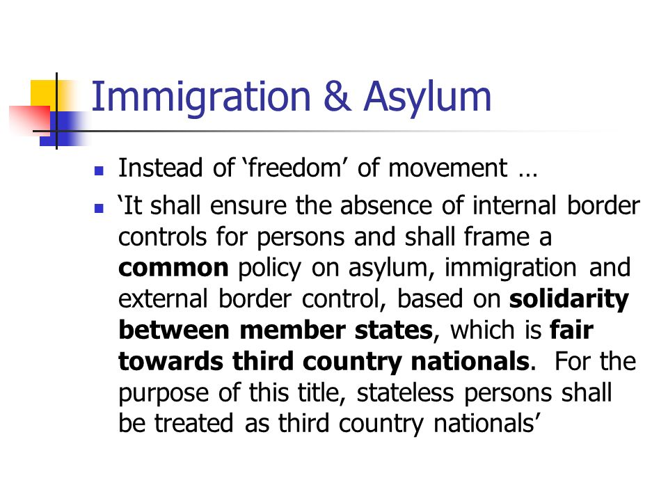 Immigration & Asylum Instead of freedom of movement … It shall ensure the absence of internal border controls for persons and shall frame a common policy on asylum, immigration and external border control, based on solidarity between member states, which is fair towards third country nationals.