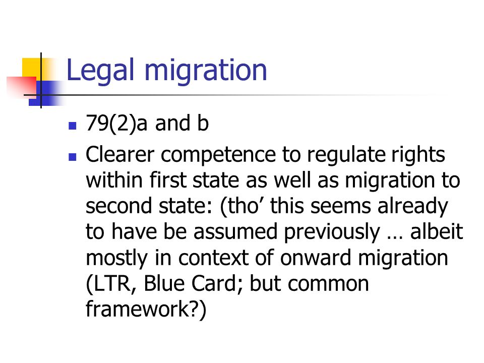 Legal migration 79(2)a and b Clearer competence to regulate rights within first state as well as migration to second state: (tho this seems already to have be assumed previously … albeit mostly in context of onward migration (LTR, Blue Card; but common framework )