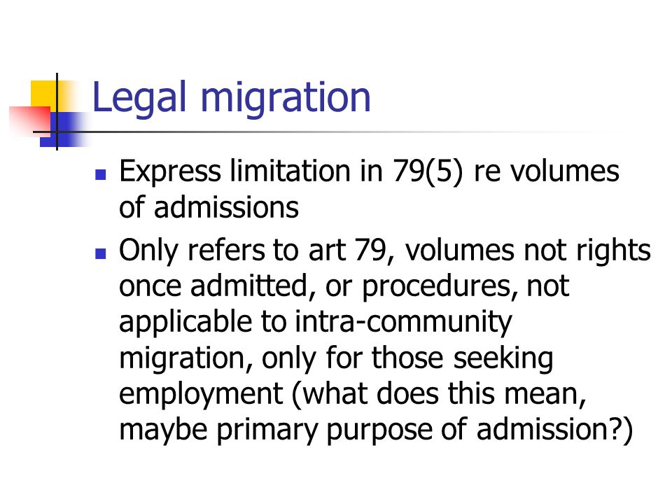 Legal migration Express limitation in 79(5) re volumes of admissions Only refers to art 79, volumes not rights once admitted, or procedures, not applicable to intra-community migration, only for those seeking employment (what does this mean, maybe primary purpose of admission )