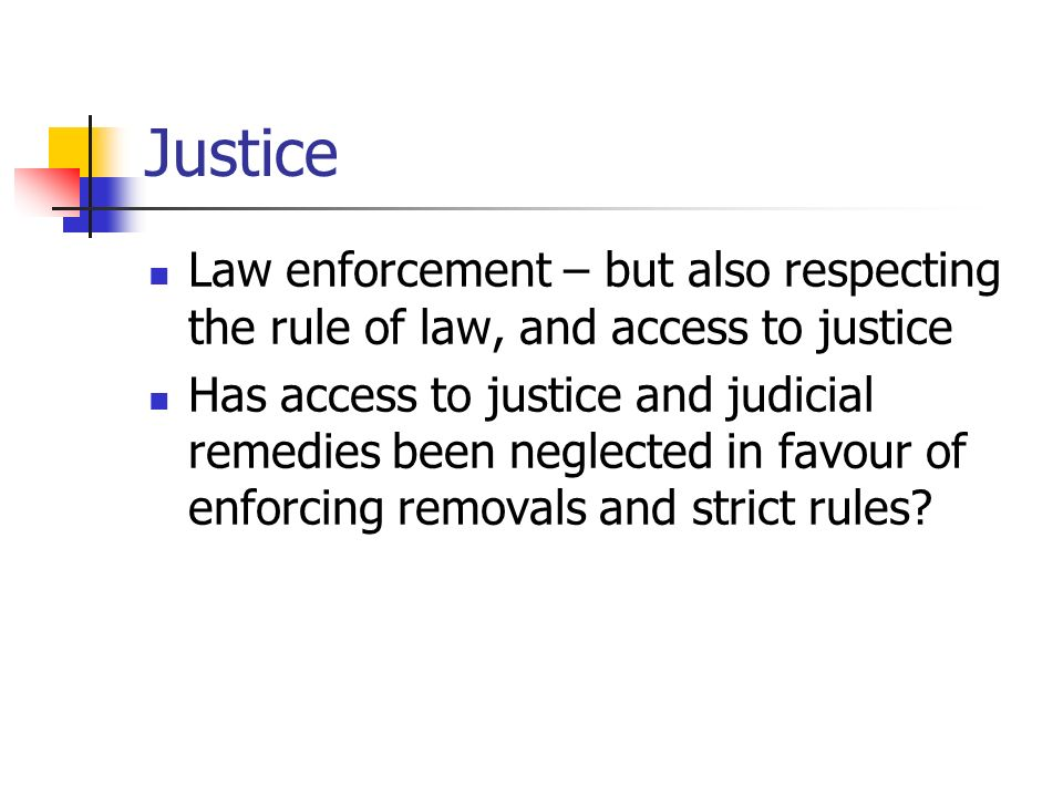 Justice Law enforcement – but also respecting the rule of law, and access to justice Has access to justice and judicial remedies been neglected in favour of enforcing removals and strict rules