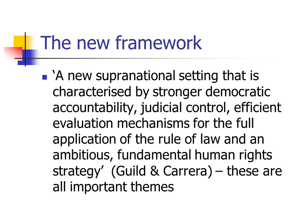 The new framework A new supranational setting that is characterised by stronger democratic accountability, judicial control, efficient evaluation mechanisms for the full application of the rule of law and an ambitious, fundamental human rights strategy (Guild & Carrera) – these are all important themes