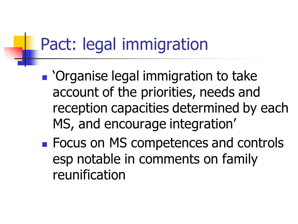 Pact: legal immigration Organise legal immigration to take account of the priorities, needs and reception capacities determined by each MS, and encourage integration Focus on MS competences and controls esp notable in comments on family reunification