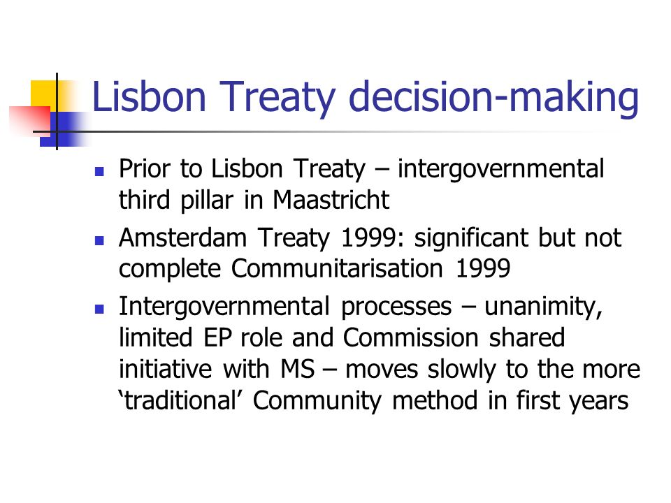 Lisbon Treaty decision-making Prior to Lisbon Treaty – intergovernmental third pillar in Maastricht Amsterdam Treaty 1999: significant but not complete Communitarisation 1999 Intergovernmental processes – unanimity, limited EP role and Commission shared initiative with MS – moves slowly to the more traditional Community method in first years