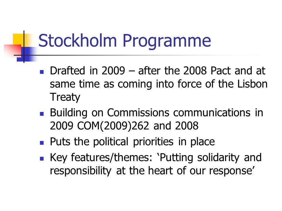 Stockholm Programme Drafted in 2009 – after the 2008 Pact and at same time as coming into force of the Lisbon Treaty Building on Commissions communications in 2009 COM(2009)262 and 2008 Puts the political priorities in place Key features/themes: Putting solidarity and responsibility at the heart of our response