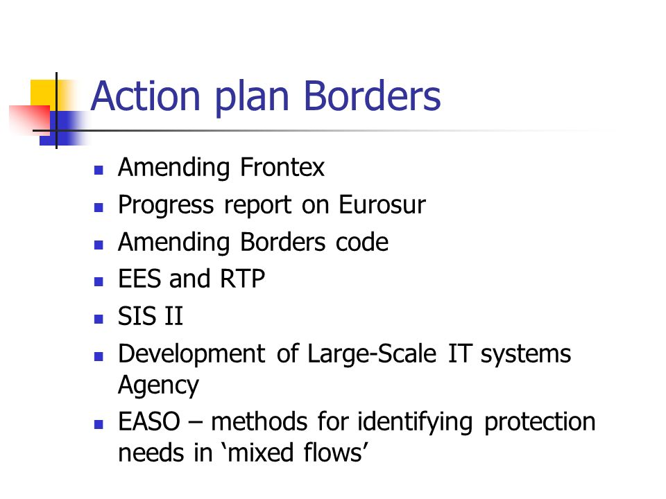 Action plan Borders Amending Frontex Progress report on Eurosur Amending Borders code EES and RTP SIS II Development of Large-Scale IT systems Agency EASO – methods for identifying protection needs in mixed flows