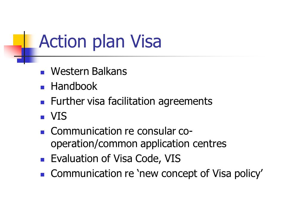Action plan Visa Western Balkans Handbook Further visa facilitation agreements VIS Communication re consular co- operation/common application centres Evaluation of Visa Code, VIS Communication re new concept of Visa policy