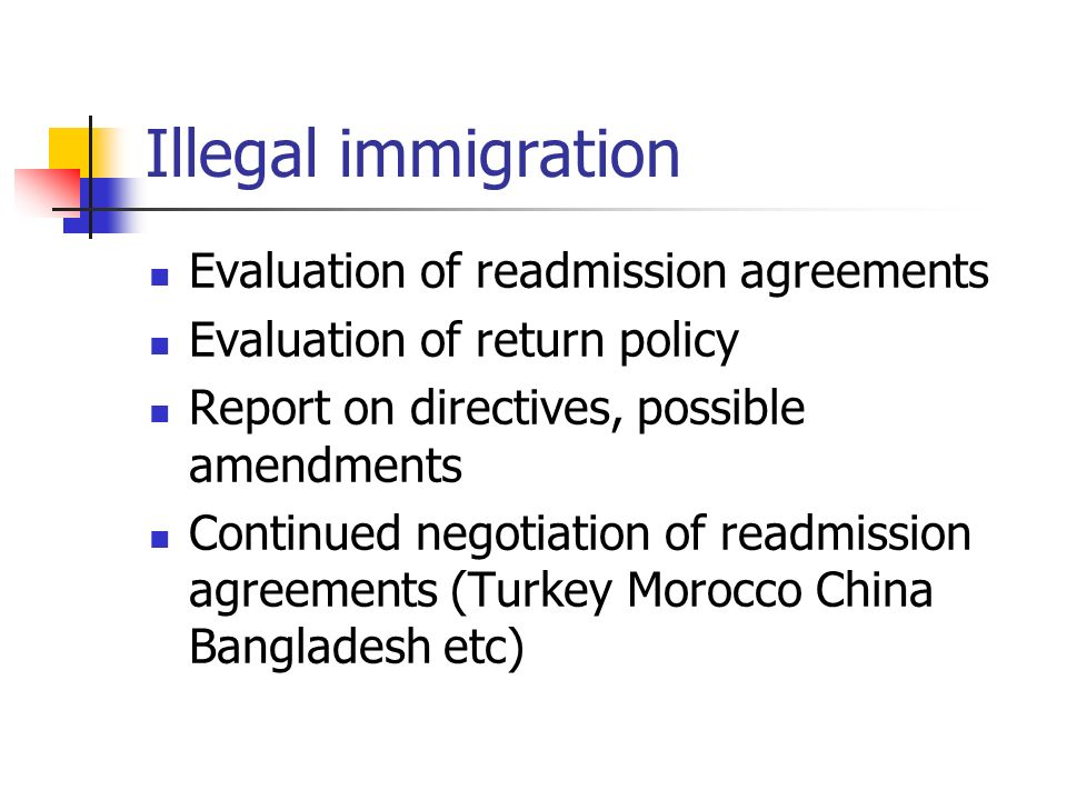 Illegal immigration Evaluation of readmission agreements Evaluation of return policy Report on directives, possible amendments Continued negotiation of readmission agreements (Turkey Morocco China Bangladesh etc)