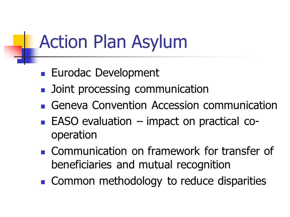 Action Plan Asylum Eurodac Development Joint processing communication Geneva Convention Accession communication EASO evaluation – impact on practical co- operation Communication on framework for transfer of beneficiaries and mutual recognition Common methodology to reduce disparities