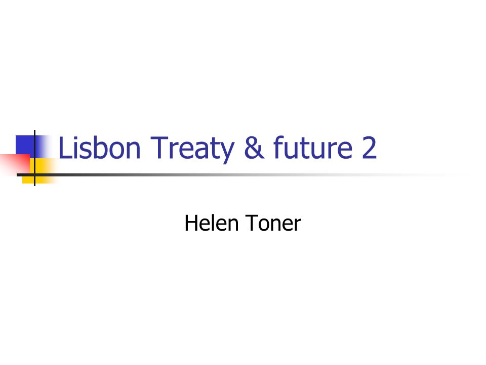 Lisbon Treaty & future 2 Helen Toner