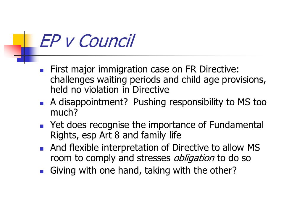 EP v Council First major immigration case on FR Directive: challenges waiting periods and child age provisions, held no violation in Directive A disappointment.