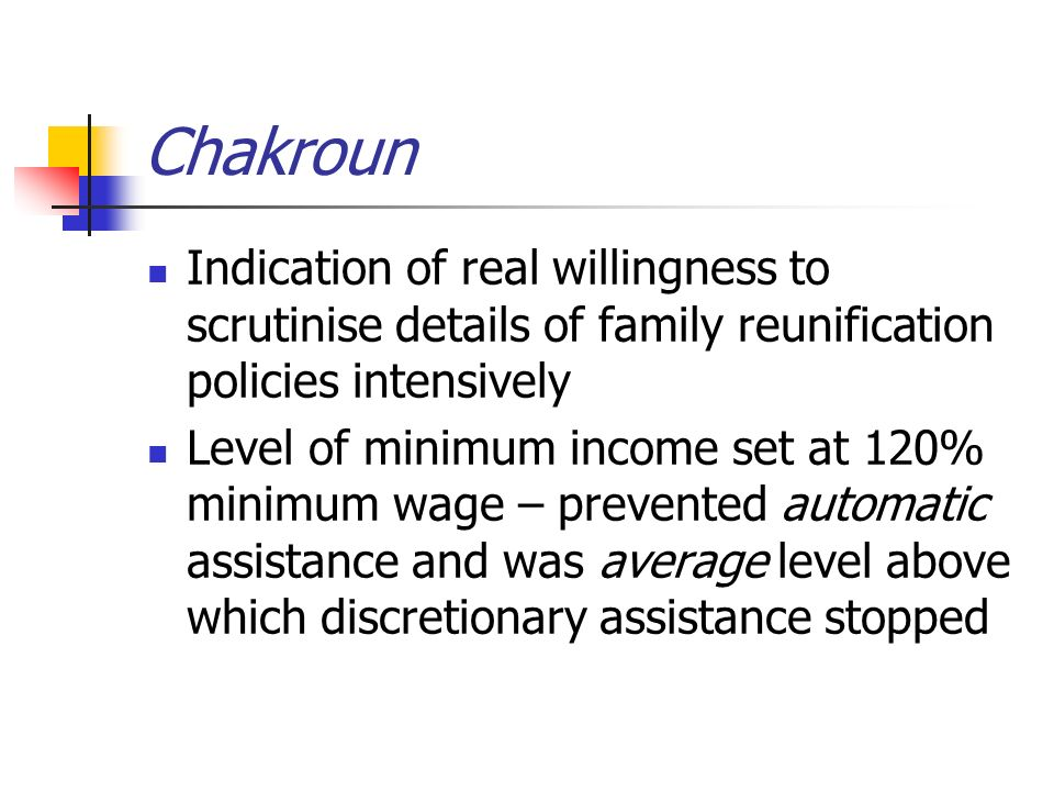 Chakroun Indication of real willingness to scrutinise details of family reunification policies intensively Level of minimum income set at 120% minimum wage – prevented automatic assistance and was average level above which discretionary assistance stopped