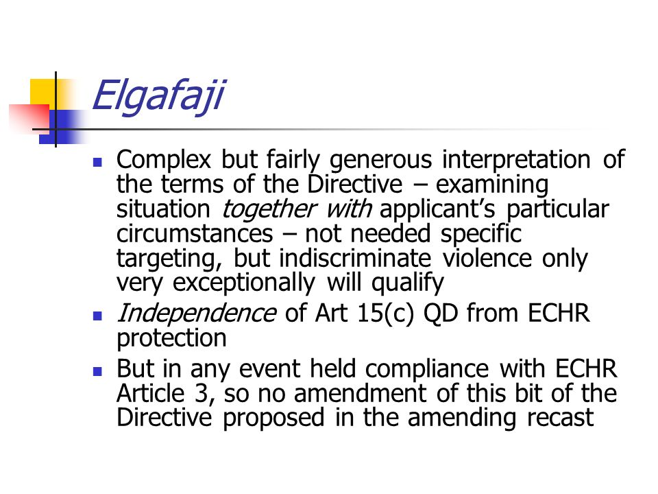 Elgafaji Complex but fairly generous interpretation of the terms of the Directive – examining situation together with applicants particular circumstances – not needed specific targeting, but indiscriminate violence only very exceptionally will qualify Independence of Art 15(c) QD from ECHR protection But in any event held compliance with ECHR Article 3, so no amendment of this bit of the Directive proposed in the amending recast