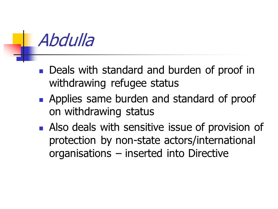 Abdulla Deals with standard and burden of proof in withdrawing refugee status Applies same burden and standard of proof on withdrawing status Also deals with sensitive issue of provision of protection by non-state actors/international organisations – inserted into Directive