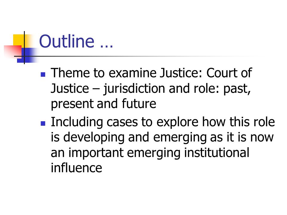 Outline … Theme to examine Justice: Court of Justice – jurisdiction and role: past, present and future Including cases to explore how this role is developing and emerging as it is now an important emerging institutional influence