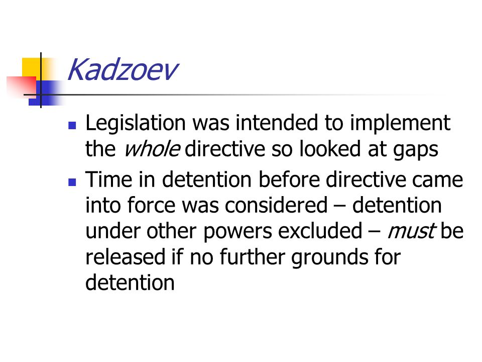 Kadzoev Legislation was intended to implement the whole directive so looked at gaps Time in detention before directive came into force was considered – detention under other powers excluded – must be released if no further grounds for detention