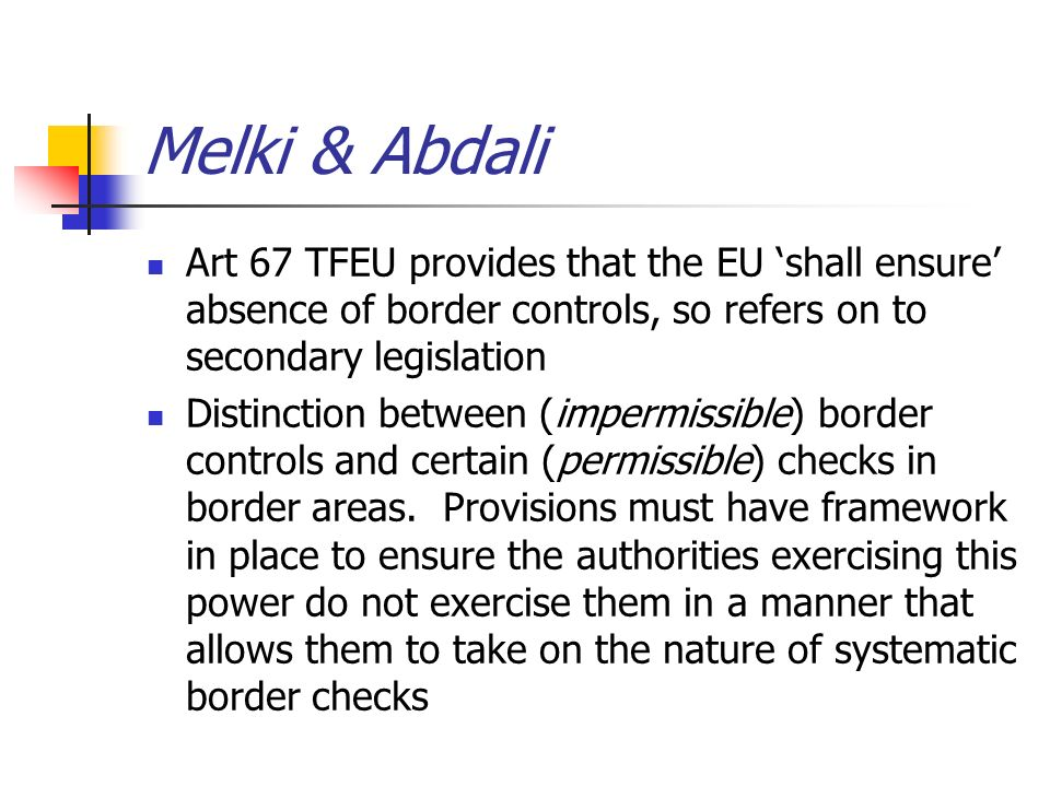 Melki & Abdali Art 67 TFEU provides that the EU shall ensure absence of border controls, so refers on to secondary legislation Distinction between (im