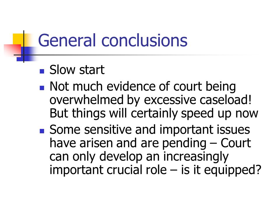 General conclusions Slow start Not much evidence of court being overwhelmed by excessive caseload.