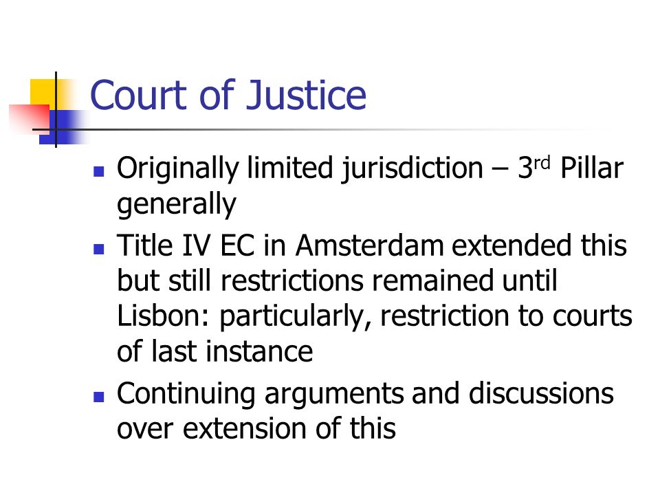 Court of Justice Originally limited jurisdiction – 3 rd Pillar generally Title IV EC in Amsterdam extended this but still restrictions remained until Lisbon: particularly, restriction to courts of last instance Continuing arguments and discussions over extension of this