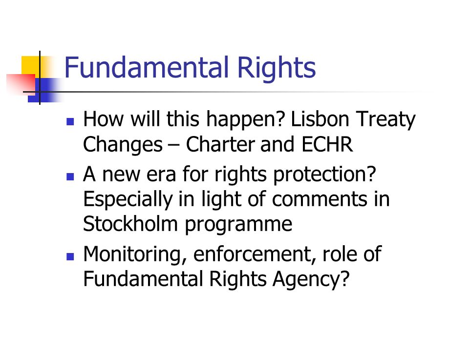 Fundamental Rights How will this happen? Lisbon Treaty Changes – Charter and ECHR A new era for rights protection? Especially in light of comments in