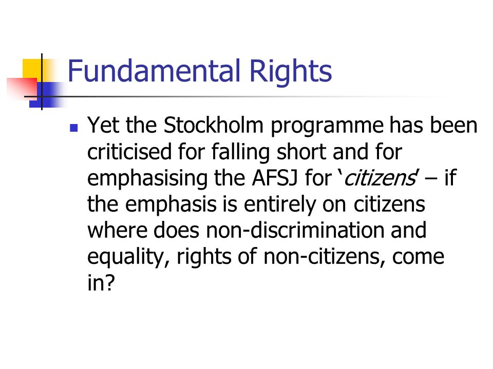 Fundamental Rights Yet the Stockholm programme has been criticised for falling short and for emphasising the AFSJ for citizens – if the emphasis is en