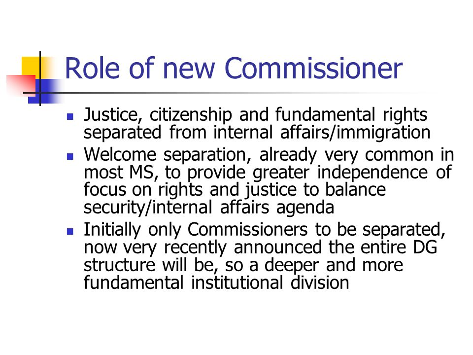 Role of new Commissioner Justice, citizenship and fundamental rights separated from internal affairs/immigration Welcome separation, already very common in most MS, to provide greater independence of focus on rights and justice to balance security/internal affairs agenda Initially only Commissioners to be separated, now very recently announced the entire DG structure will be, so a deeper and more fundamental institutional division