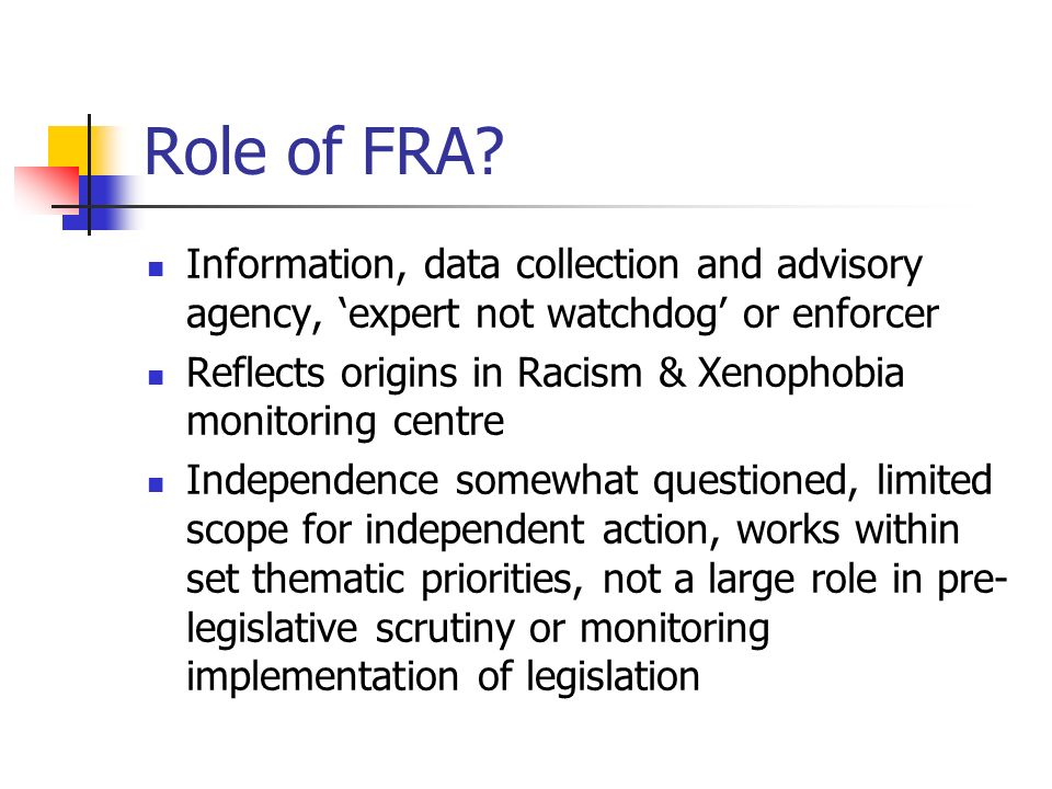 Role of FRA? Information, data collection and advisory agency, expert not watchdog or enforcer Reflects origins in Racism & Xenophobia monitoring cent
