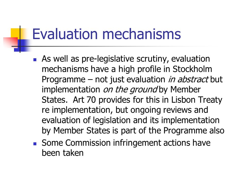 Evaluation mechanisms As well as pre-legislative scrutiny, evaluation mechanisms have a high profile in Stockholm Programme – not just evaluation in a