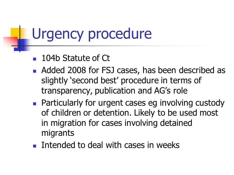 Urgency procedure 104b Statute of Ct Added 2008 for FSJ cases, has been described as slightly second best procedure in terms of transparency, publication and AGs role Particularly for urgent cases eg involving custody of children or detention.