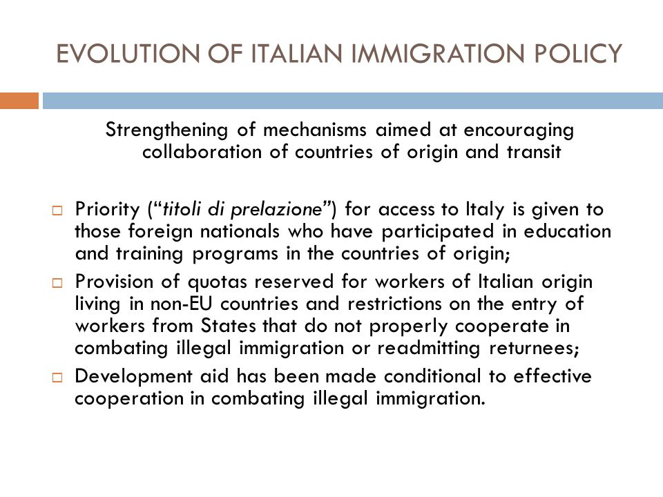 EVOLUTION OF ITALIAN IMMIGRATION POLICY Strengthening of mechanisms aimed at encouraging collaboration of countries of origin and transit Priority (titoli di prelazione) for access to Italy is given to those foreign nationals who have participated in education and training programs in the countries of origin; Provision of quotas reserved for workers of Italian origin living in non-EU countries and restrictions on the entry of workers from States that do not properly cooperate in combating illegal immigration or readmitting returnees; Development aid has been made conditional to effective cooperation in combating illegal immigration.