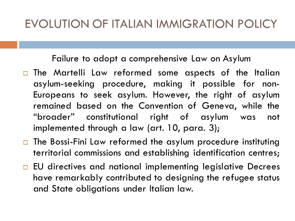 EVOLUTION OF ITALIAN IMMIGRATION POLICY Failure to adopt a comprehensive Law on Asylum The Martelli Law reformed some aspects of the Italian asylum-seeking procedure, making it possible for non- Europeans to seek asylum.
