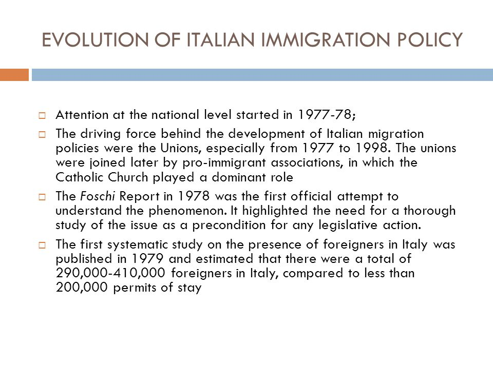 EVOLUTION OF ITALIAN IMMIGRATION POLICY Attention at the national level started in 1977-78; The driving force behind the development of Italian migration policies were the Unions, especially from 1977 to 1998.