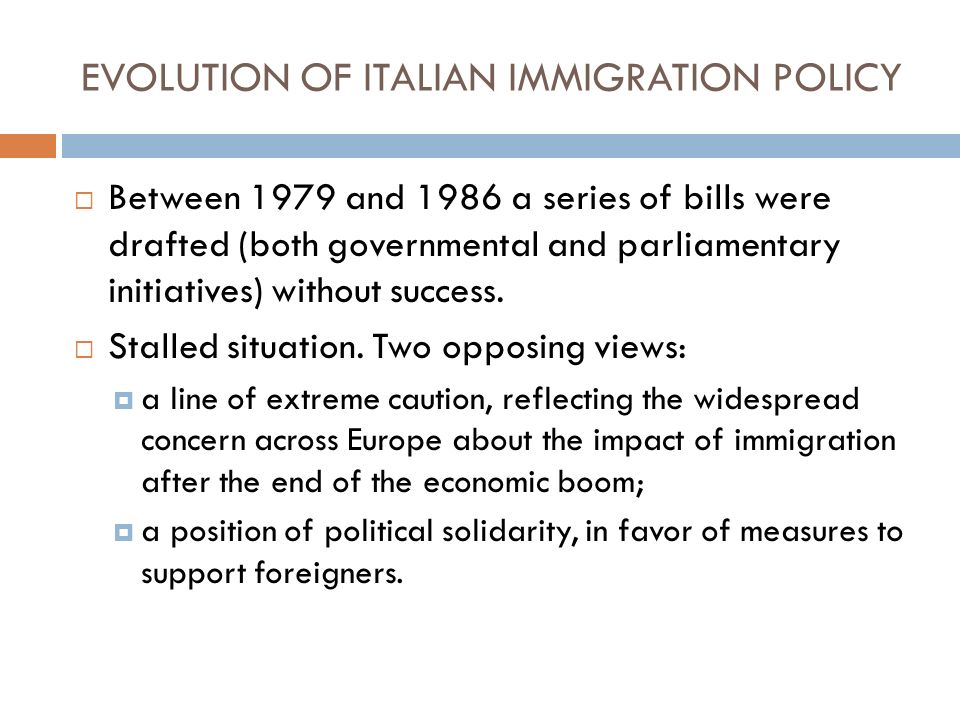 EVOLUTION OF ITALIAN IMMIGRATION POLICY Between 1979 and 1986 a series of bills were drafted (both governmental and parliamentary initiatives) without success.