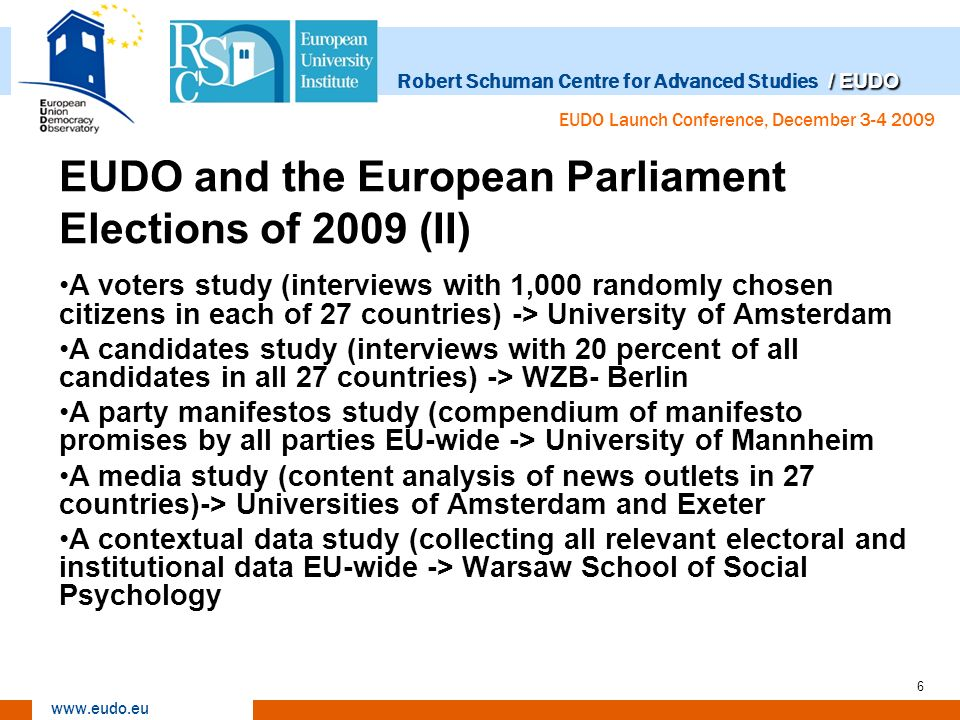 / EUDO Robert Schuman Centre for Advanced Studies / EUDO www.eudo.eu EUDO Launch Conference, December 3-4 2009 7 EUDO and the European Parliament Elections of 2009 (III) EU-Profiler project (voting advice application fielded in 30 countries) Funded by the EUI/RSCAS, the NCCR Zurich, Kieskompas and by subscription of news organizations (winner of the World e-Democracy Forum Award) provided a public service and at the same time collected: Data on party positions and programmes throughout Europe Data on party support by voters as this evolved over the course of the election campaign